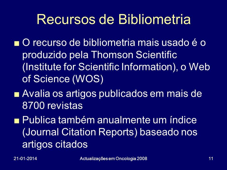 21-01-2014Actualizações em Oncologia 200811 Recursos de Bibliometria O recurso de bibliometria mais usado é o produzido pela Thomson Scientific (Institute for Scientific Information), o Web of Science (WOS) Avalia os artigos publicados em mais de 8700 revistas Publica também anualmente um índice (Journal Citation Reports) baseado nos artigos citados