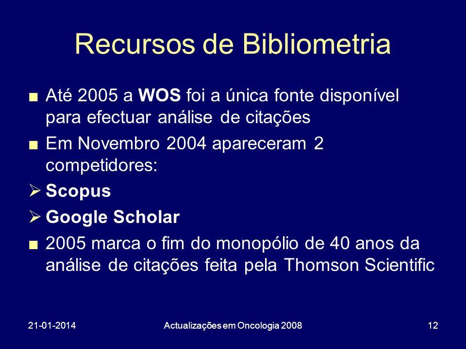 21-01-2014Actualizações em Oncologia 200812 Recursos de Bibliometria Até 2005 a WOS foi a única fonte disponível para efectuar análise de citações Em Novembro 2004 apareceram 2 competidores: Scopus Google Scholar 2005 marca o fim do monopólio de 40 anos da análise de citações feita pela Thomson Scientific