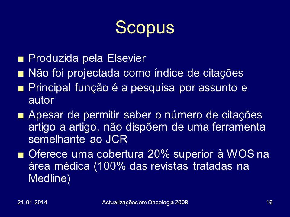 21-01-2014Actualizações em Oncologia 200816 Scopus Produzida pela Elsevier Não foi projectada como índice de citações Principal função é a pesquisa po