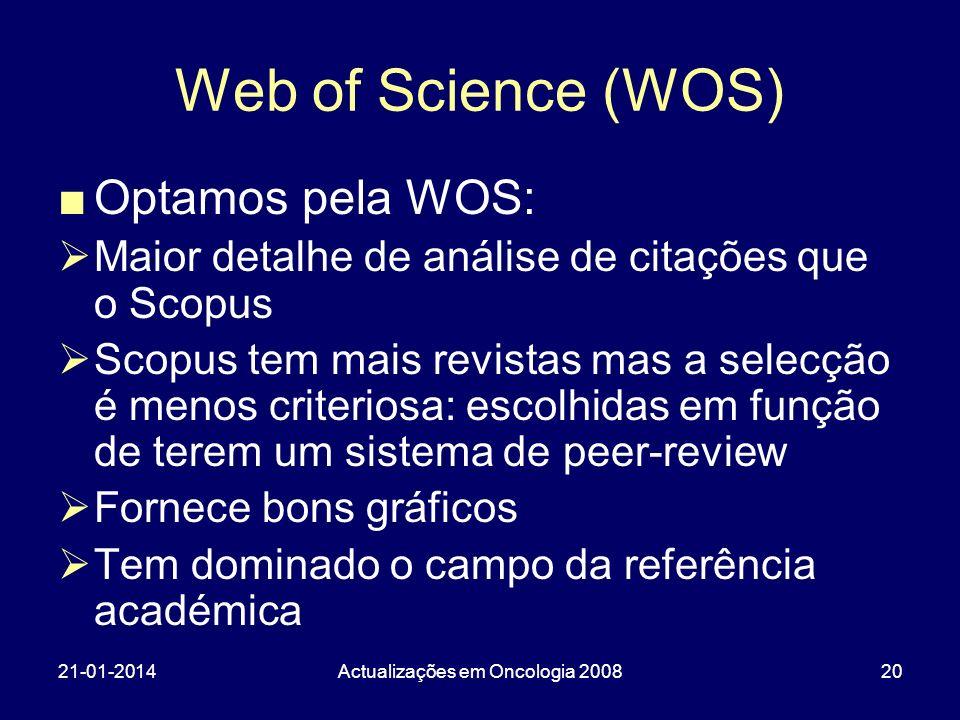 21-01-2014Actualizações em Oncologia 200820 Web of Science (WOS) Optamos pela WOS: Maior detalhe de análise de citações que o Scopus Scopus tem mais revistas mas a selecção é menos criteriosa: escolhidas em função de terem um sistema de peer-review Fornece bons gráficos Tem dominado o campo da referência académica