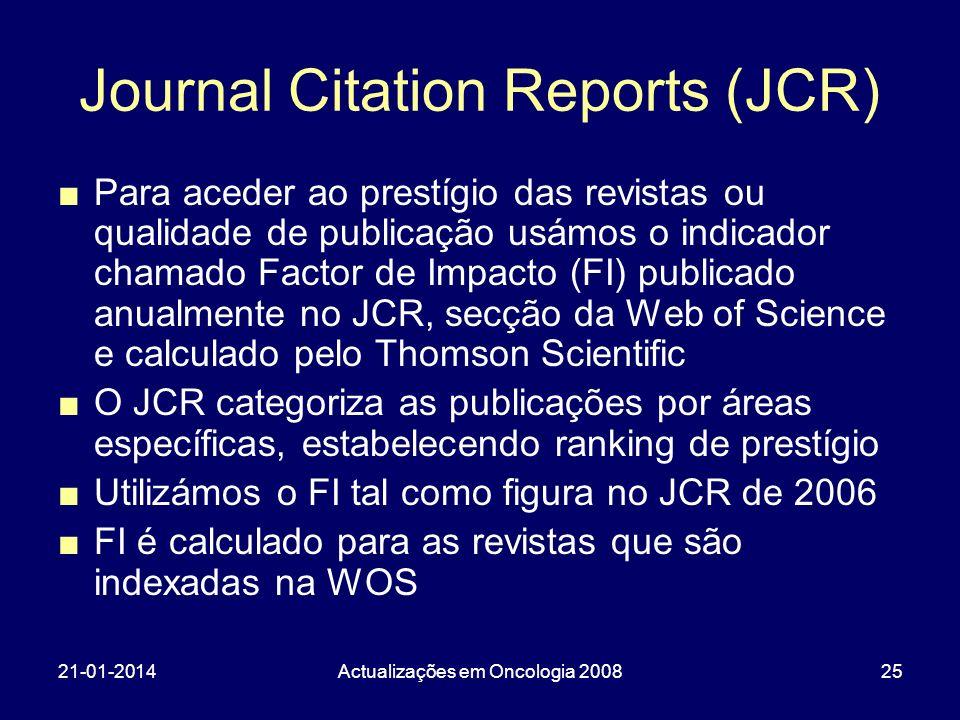 21-01-2014Actualizações em Oncologia 200825 Journal Citation Reports (JCR) Para aceder ao prestígio das revistas ou qualidade de publicação usámos o indicador chamado Factor de Impacto (FI) publicado anualmente no JCR, secção da Web of Science e calculado pelo Thomson Scientific O JCR categoriza as publicações por áreas específicas, estabelecendo ranking de prestígio Utilizámos o FI tal como figura no JCR de 2006 FI é calculado para as revistas que são indexadas na WOS
