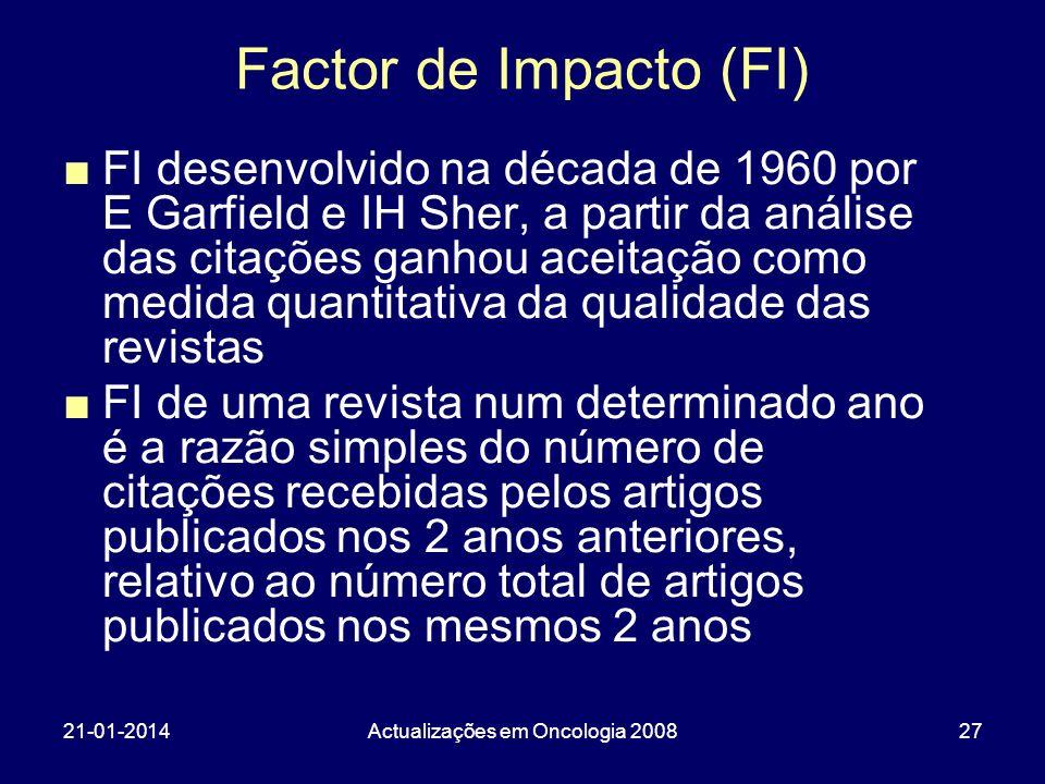 21-01-2014Actualizações em Oncologia 200827 Factor de Impacto (FI) FI desenvolvido na década de 1960 por E Garfield e IH Sher, a partir da análise das