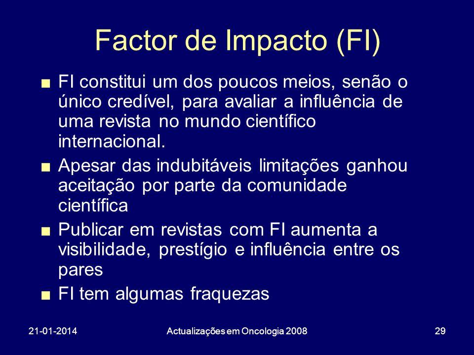 21-01-2014Actualizações em Oncologia 200829 Factor de Impacto (FI) FI constitui um dos poucos meios, senão o único credível, para avaliar a influência de uma revista no mundo científico internacional.