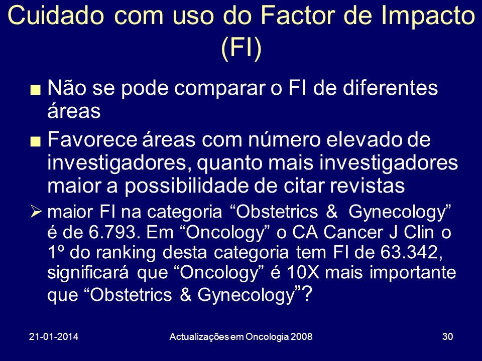 21-01-2014Actualizações em Oncologia 200830 Cuidado com uso do Factor de Impacto (FI) Não se pode comparar o FI de diferentes áreas Favorece áreas com número elevado de investigadores, quanto mais investigadores maior a possibilidade de citar revistas maior FI na categoria Obstetrics & Gynecology é de 6.793.