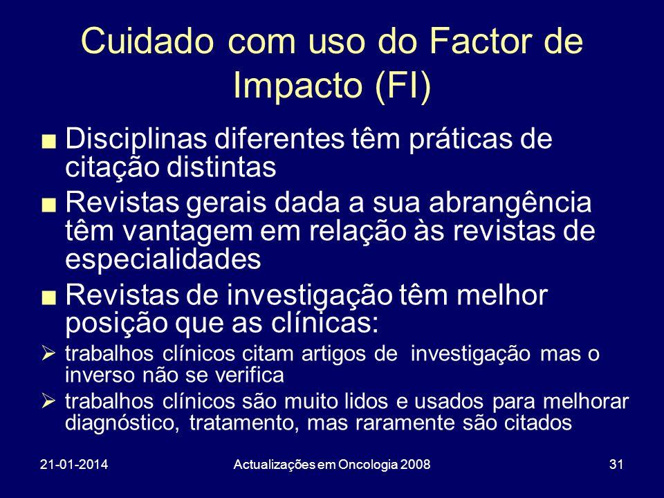 21-01-2014Actualizações em Oncologia 200831 Cuidado com uso do Factor de Impacto (FI) Disciplinas diferentes têm práticas de citação distintas Revista