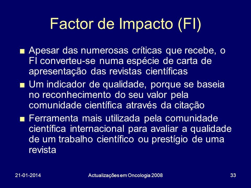 21-01-2014Actualizações em Oncologia 200833 Factor de Impacto (FI) Apesar das numerosas críticas que recebe, o FI converteu-se numa espécie de carta d