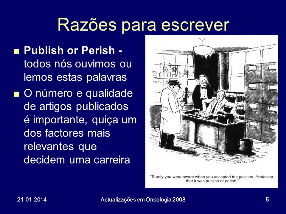 21-01-2014Actualizações em Oncologia 20085 Razões para escrever Publish or Perish - todos nós ouvimos ou lemos estas palavras O número e qualidade de
