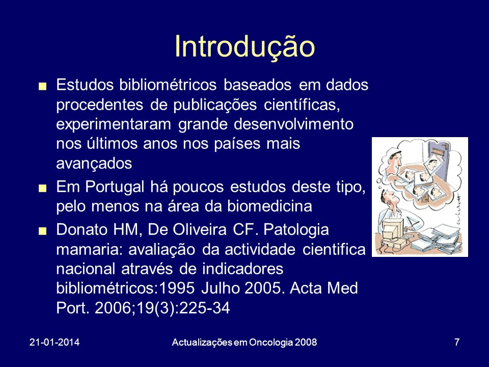 21-01-2014Actualizações em Oncologia 20087 Introdução Estudos bibliométricos baseados em dados procedentes de publicações científicas, experimentaram grande desenvolvimento nos últimos anos nos países mais avançados Em Portugal há poucos estudos deste tipo, pelo menos na área da biomedicina Donato HM, De Oliveira CF.