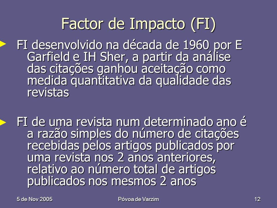 5 de Nov 2005Póvoa de Varzim12 Factor de Impacto (FI) FI desenvolvido na década de 1960 por E Garfield e IH Sher, a partir da análise das citações gan