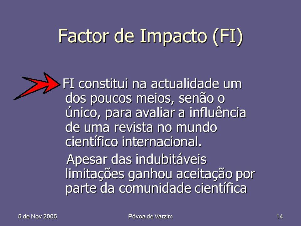 5 de Nov 2005Póvoa de Varzim14 Factor de Impacto (FI) FI constitui na actualidade um dos poucos meios, senão o único, para avaliar a influência de uma revista no mundo científico internacional.
