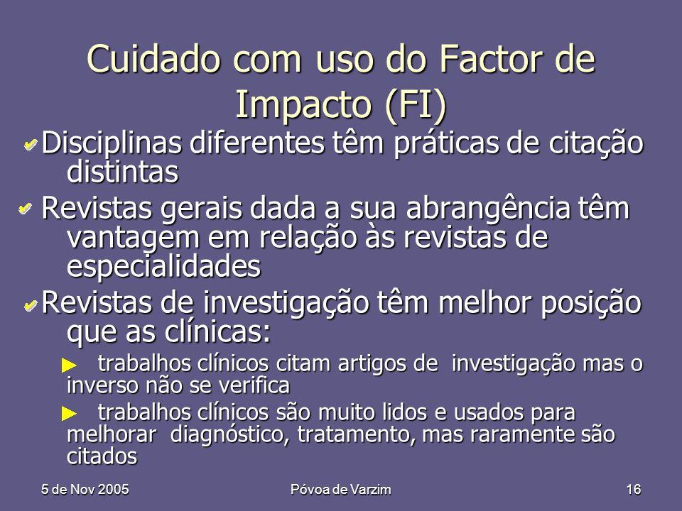5 de Nov 2005Póvoa de Varzim16 Cuidado com uso do Factor de Impacto (FI) Disciplinas diferentes têm práticas de citação distintas Revistas gerais dada