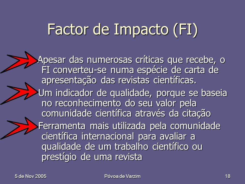 5 de Nov 2005Póvoa de Varzim18 Factor de Impacto (FI) Apesar das numerosas críticas que recebe, o FI converteu-se numa espécie de carta de apresentação das revistas científicas.