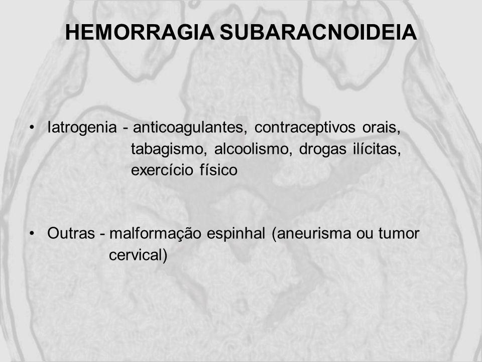 HEMORRAGIA SUBARACNOIDEIA Iatrogenia - anticoagulantes, contraceptivos orais, tabagismo, alcoolismo, drogas ilícitas, exercício físico Outras - malfor