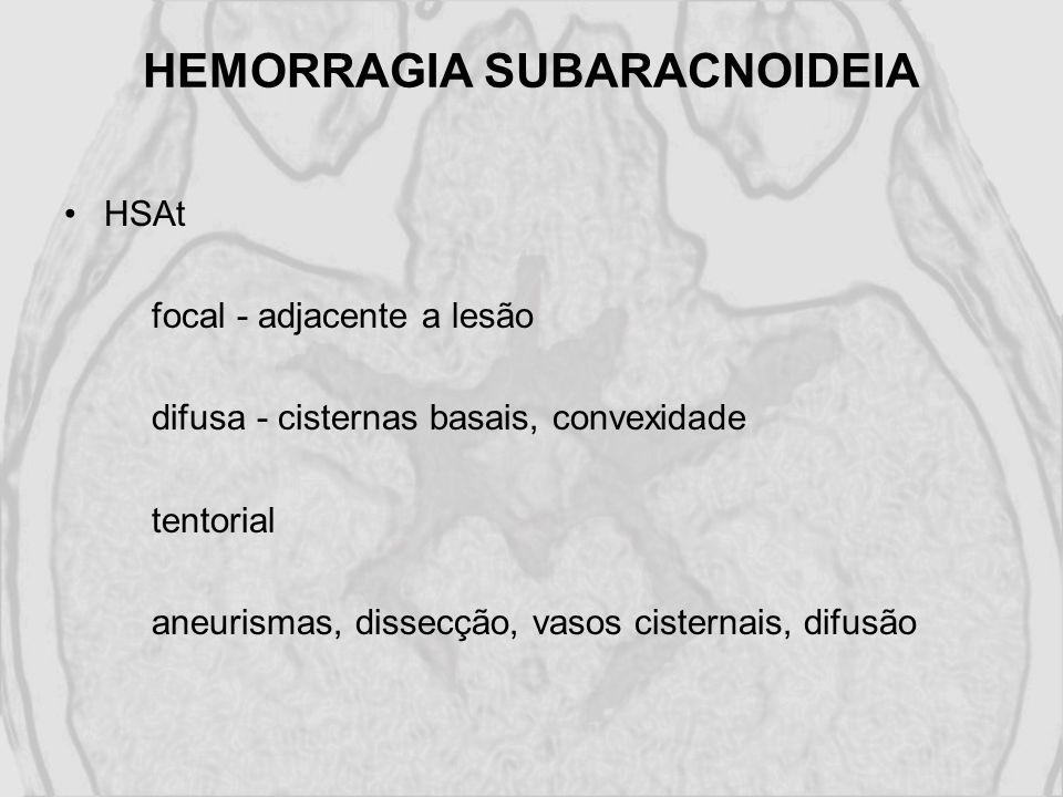 HEMORRAGIA SUBARACNOIDEIA HSAt focal - adjacente a lesão difusa - cisternas basais, convexidade tentorial aneurismas, dissecção, vasos cisternais, dif