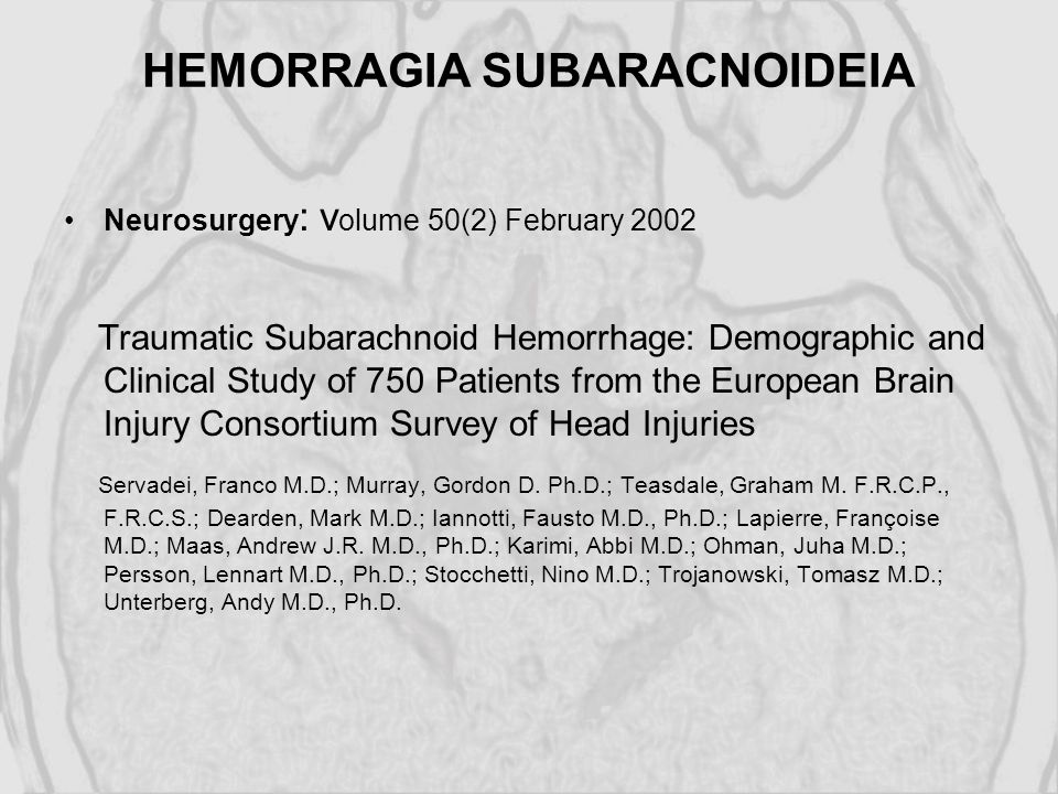 HEMORRAGIA SUBARACNOIDEIA Neurosurgery : v olume 50(2) February 2002 Traumatic Subarachnoid Hemorrhage: Demographic and Clinical Study of 750 Patients from the European Brain Injury Consortium Survey of Head Injuries Servadei, Franco M.D.; Murray, Gordon D.