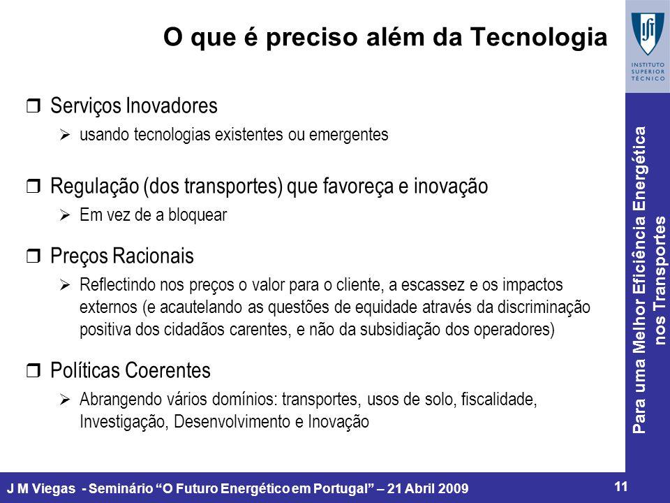 Para uma Melhor Eficiência Energética nos Transportes 11 J M Viegas - Seminário O Futuro Energético em Portugal – 21 Abril 2009 O que é preciso além da Tecnologia r Serviços Inovadores usando tecnologias existentes ou emergentes r Regulação (dos transportes) que favoreça e inovação Em vez de a bloquear r Preços Racionais Reflectindo nos preços o valor para o cliente, a escassez e os impactos externos (e acautelando as questões de equidade através da discriminação positiva dos cidadãos carentes, e não da subsidiação dos operadores) r Políticas Coerentes Abrangendo vários domínios: transportes, usos de solo, fiscalidade, Investigação, Desenvolvimento e Inovação