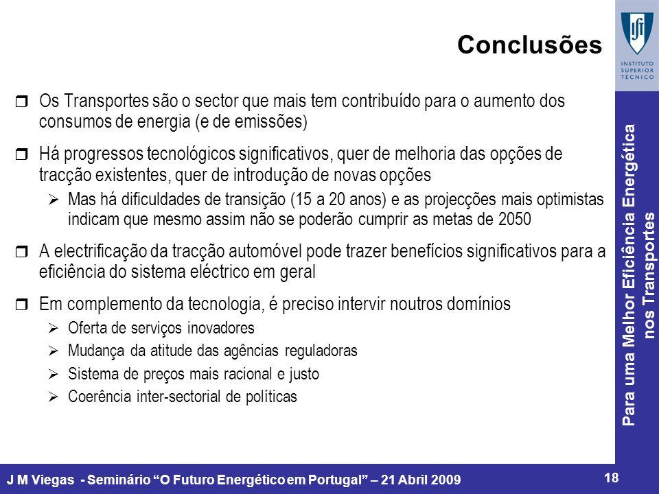 Para uma Melhor Eficiência Energética nos Transportes 18 J M Viegas - Seminário O Futuro Energético em Portugal – 21 Abril 2009 Conclusões r Os Transportes são o sector que mais tem contribuído para o aumento dos consumos de energia (e de emissões ) r Há progressos tecnológicos significativos, quer de melhoria das opções de tracção existentes, quer de introdução de novas opções Mas há dificuldades de transição (15 a 20 anos) e as projecções mais optimistas indicam que mesmo assim não se poderão cumprir as metas de 2050 r A electrificação da tracção automóvel pode trazer benefícios significativos para a eficiência do sistema eléctrico em geral r Em complemento da tecnologia, é preciso intervir noutros domínios Oferta de serviços inovadores Mudança da atitude das agências reguladoras Sistema de preços mais racional e justo Coerência inter-sectorial de políticas