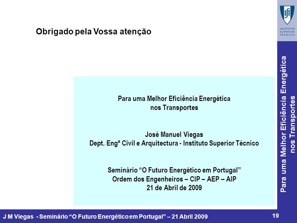 Para uma Melhor Eficiência Energética nos Transportes 19 J M Viegas - Seminário O Futuro Energético em Portugal – 21 Abril 2009 Obrigado pela Vossa atenção Para uma Melhor Eficiência Energética nos Transportes José Manuel Viegas Dept.