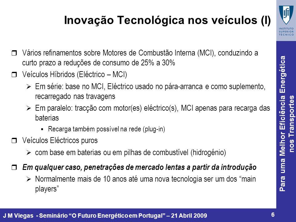 Para uma Melhor Eficiência Energética nos Transportes 6 J M Viegas - Seminário O Futuro Energético em Portugal – 21 Abril 2009 Inovação Tecnológica nos veículos (I) r Vários refinamentos sobre Motores de Combustão Interna (MCI), conduzindo a curto prazo a reduções de consumo de 25% a 30% r Veículos Híbridos (Eléctrico – MCI) Em série: base no MCI, Eléctrico usado no pára-arranca e como suplemento, recarregado nas travagens Em paralelo: tracção com motor(es) eléctrico(s), MCI apenas para recarga das baterias Recarga também possível na rede (plug-in) r Veículos Eléctricos puros com base em baterias ou em pilhas de combustível (hidrogénio) r Em qualquer caso, penetrações de mercado lentas a partir da introdução Normalmente mais de 10 anos até uma nova tecnologia ser um dos main players