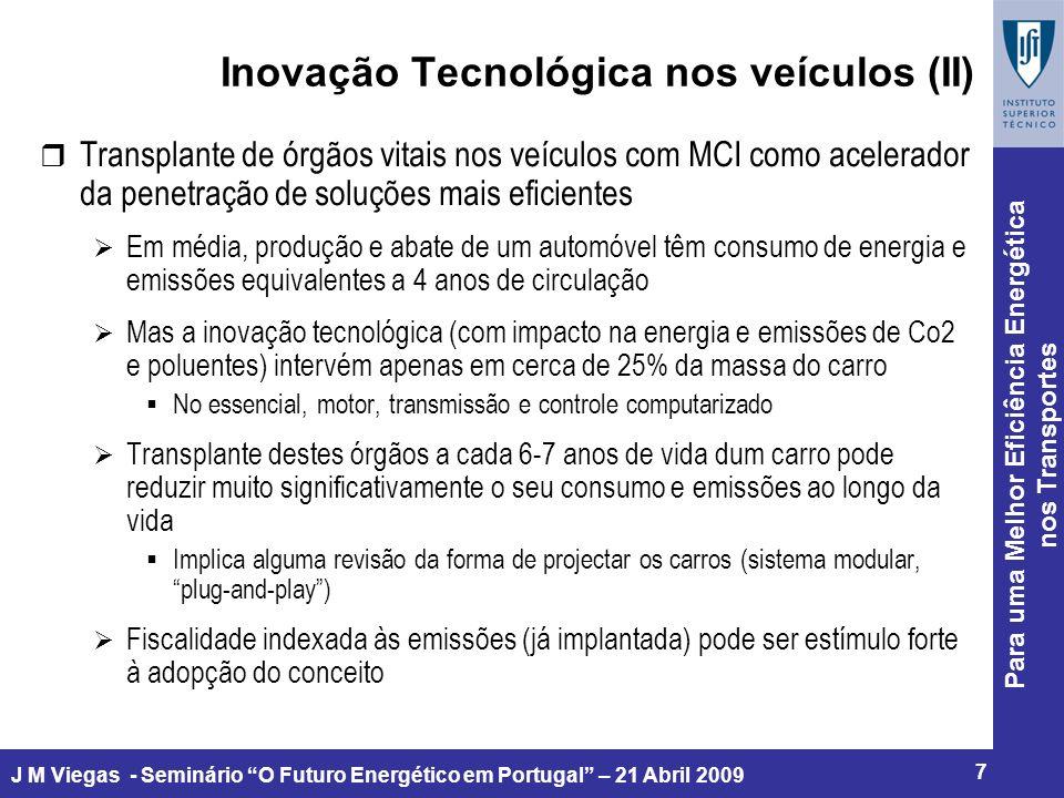 Para uma Melhor Eficiência Energética nos Transportes 8 J M Viegas - Seminário O Futuro Energético em Portugal – 21 Abril 2009 Inovação Tecnológica nos vectores energéticos (I) r Bio-combustíveis de Segunda geração Primeira geração com impactos sobre a produção de alimentos e biodiversidade, e eficiência energética e de CO2 muito limitada na perspectiva de ciclo de vida Principais fontes: resíduos lenhosos e outros, algas, outros tipos de bio- massa (plantações em terrenos pobres) Forte expectativa e investimento, prazos de comercialização incertos, em alguns casos questões de escalabilidade r Expectável multiplicidade de formas e sabores de bio-combustíveis Necessidade de MCI mais tolerantes a essas variações (flexfuel) Custos logísticos agravados