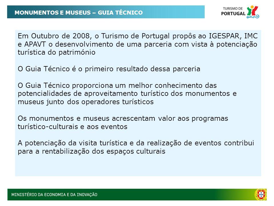 MONUMENTOS E MUSEUS – GUIA TÉCNICO Em Outubro de 2008, o Turismo de Portugal propôs ao IGESPAR, IMC e APAVT o desenvolvimento de uma parceria com vista à potenciação turística do património O Guia Técnico é o primeiro resultado dessa parceria O Guia Técnico proporciona um melhor conhecimento das potencialidades de aproveitamento turístico dos monumentos e museus junto dos operadores turísticos Os monumentos e museus acrescentam valor aos programas turístico-culturais e aos eventos A potenciação da visita turística e da realização de eventos contribui para a rentabilização dos espaços culturais