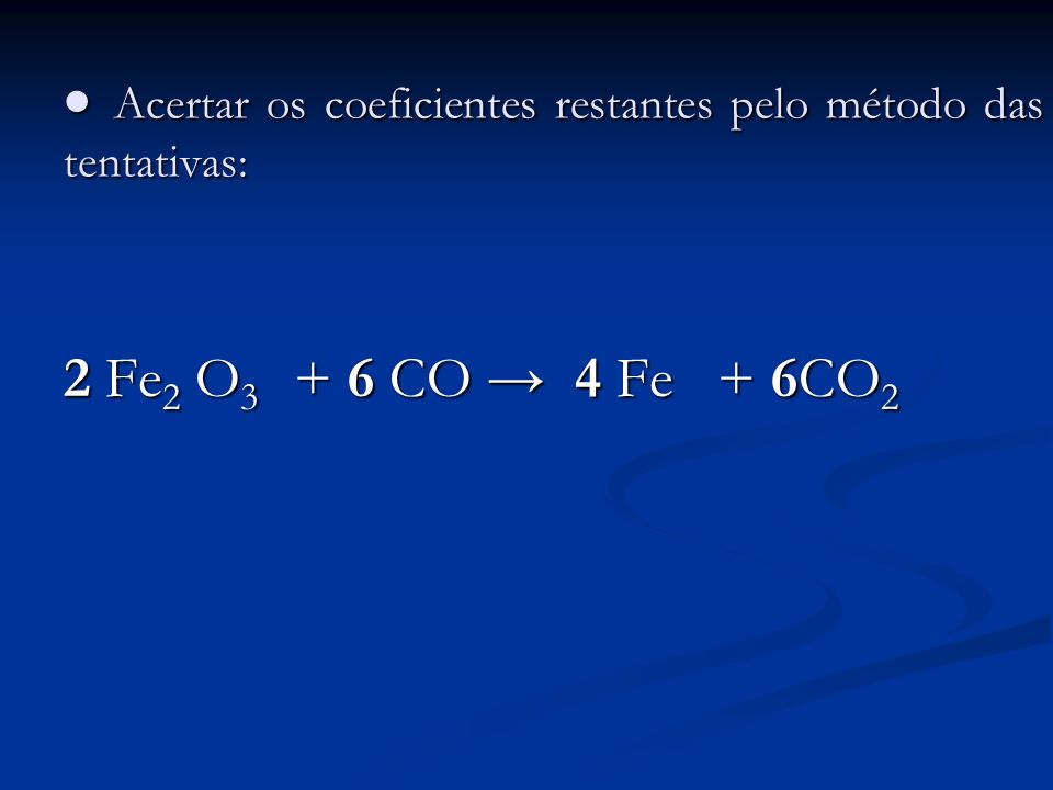 Acertar os coeficientes restantes pelo método das tentativas: Acertar os coeficientes restantes pelo método das tentativas: 2 Fe 2 O 3 + 6 CO 4 Fe + 6