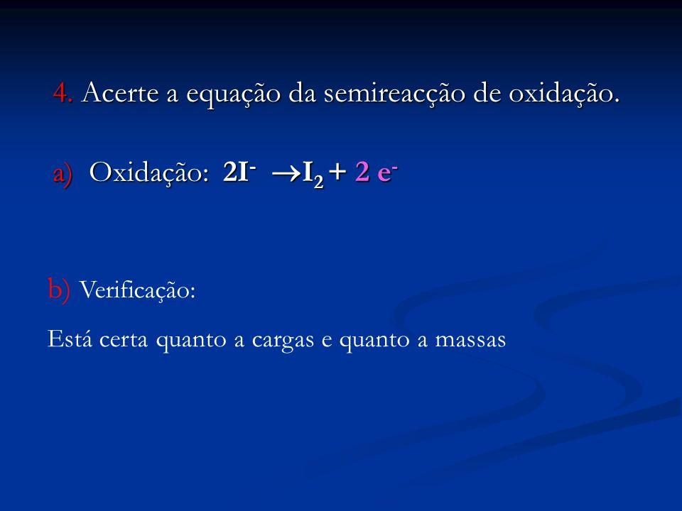 4. Acerte a equação da semireacção de oxidação. a) Oxidação: 2I - I 2 + 2 e - b) Verificação: Está certa quanto a cargas e quanto a massas