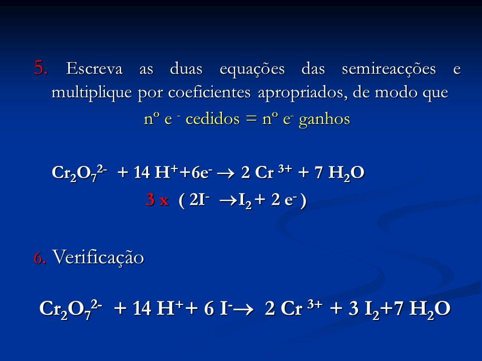 5. Escreva as duas equações das semireacções e multiplique por coeficientes apropriados, de modo que nº e - cedidos = nº e - ganhos Cr 2 O 7 2- + 14 H