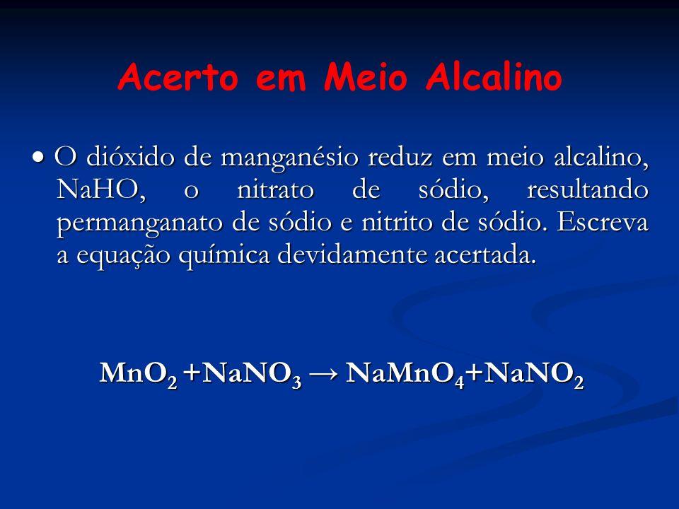 Acerto em Meio Alcalino O dióxido de manganésio reduz em meio alcalino, NaHO, o nitrato de sódio, resultando permanganato de sódio e nitrito de sódio.