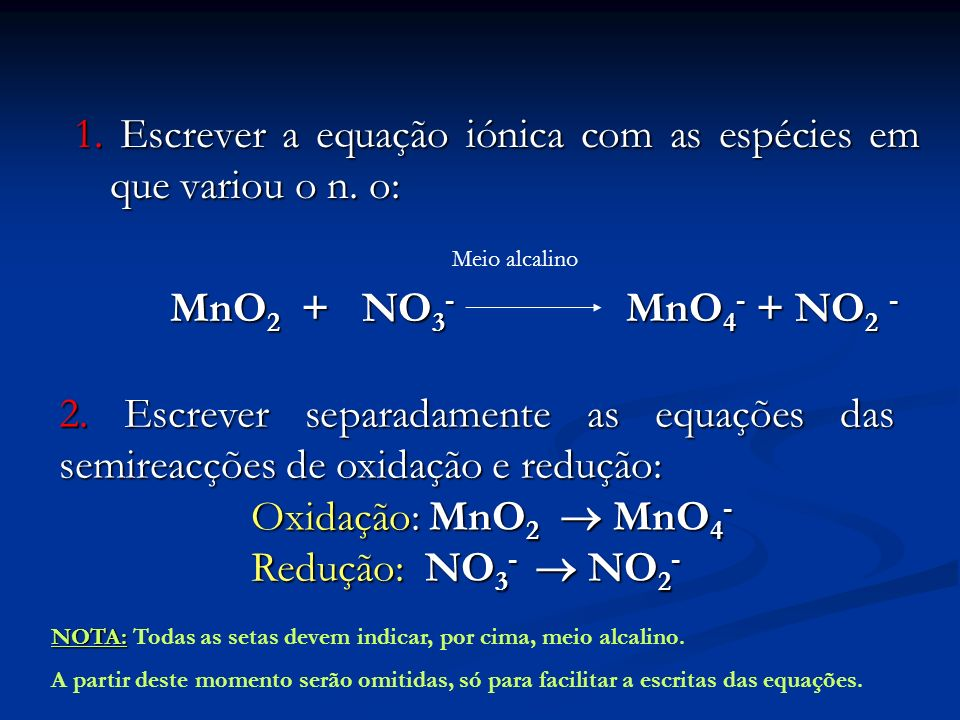 1. Escrever a equação iónica com as espécies em que variou o n. o: MnO 2 + NO 3 - MnO 4 - + NO 2 - Meio alcalino 2. Escrever separadamente as equações