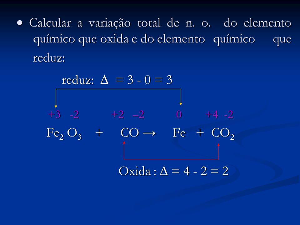 Calcular a variação total de n. o. do elemento químico que oxida e do elemento químico que reduz: Calcular a variação total de n. o. do elemento quími