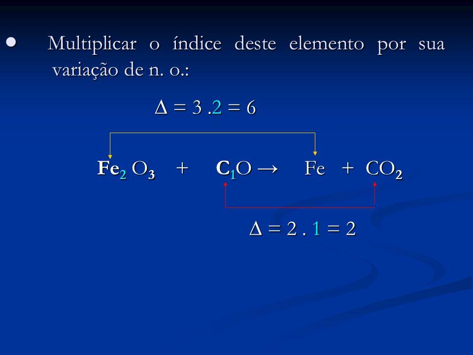 Multiplicar o índice deste elemento por sua variação de n. o.: Multiplicar o índice deste elemento por sua variação de n. o.: = 3.2 = 6 = 3.2 = 6 Fe 2