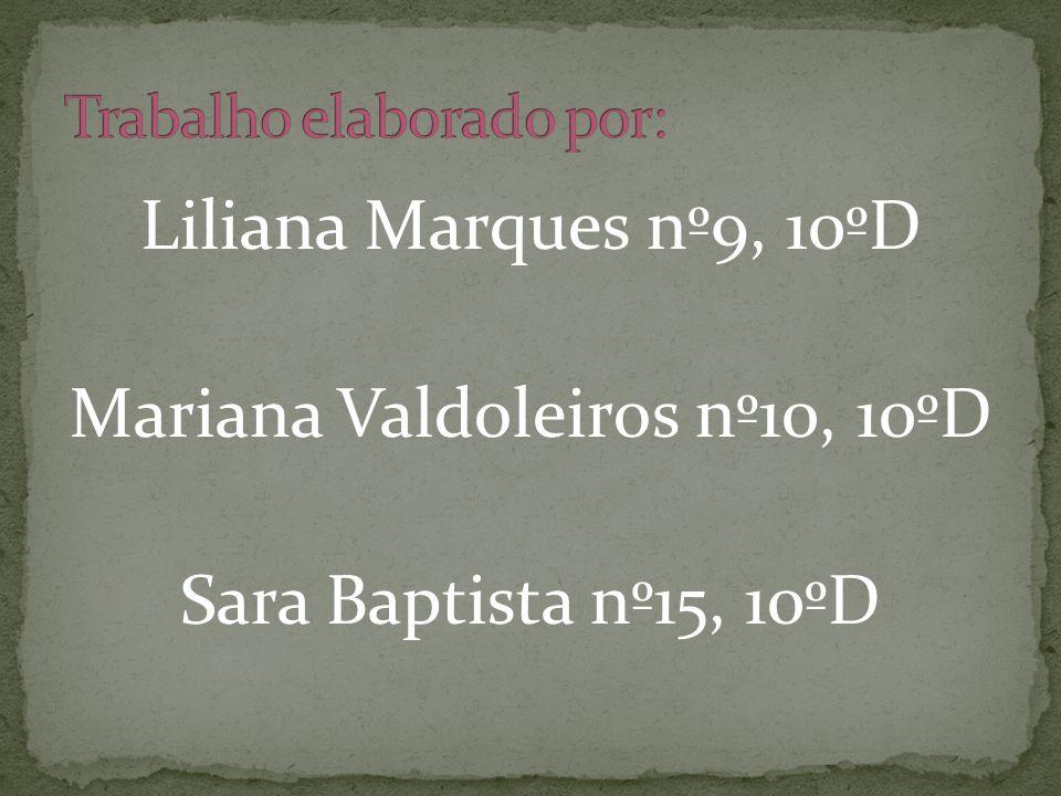 Liliana Marques nº9, 10ºD Mariana Valdoleiros nº10, 10ºD Sara Baptista nº15, 10ºD