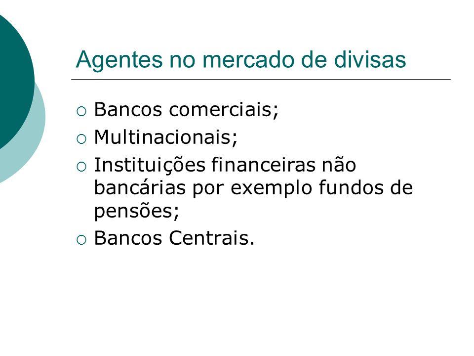 Agentes no mercado de divisas Bancos comerciais; Multinacionais; Instituições financeiras não bancárias por exemplo fundos de pensões; Bancos Centrais