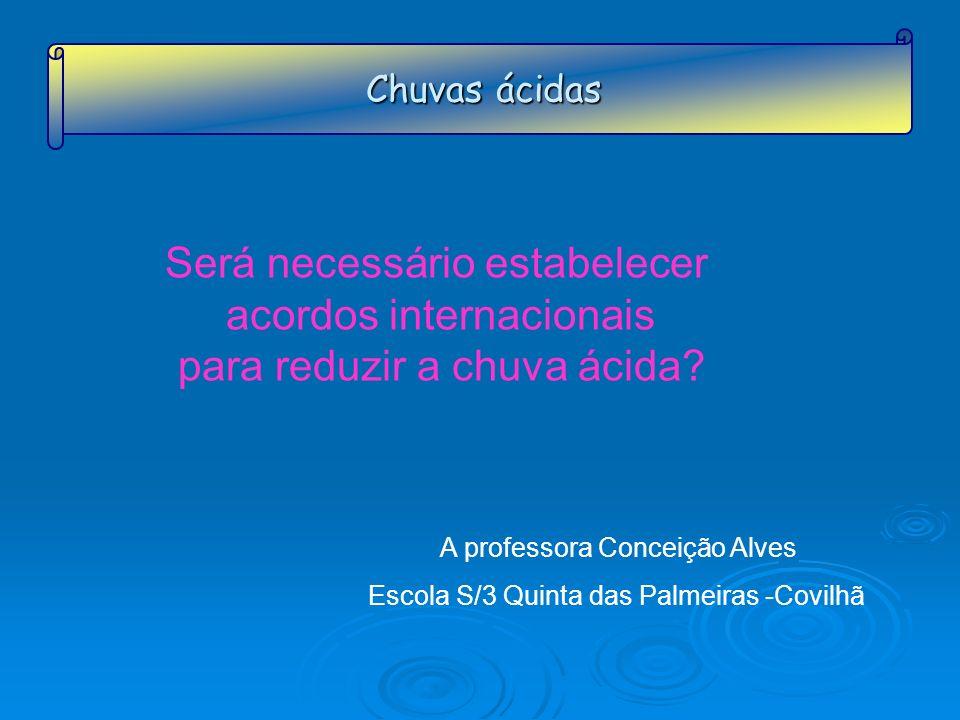 Chuvas ácidas Será necessário estabelecer acordos internacionais para reduzir a chuva ácida? A professora Conceição Alves Escola S/3 Quinta das Palmei