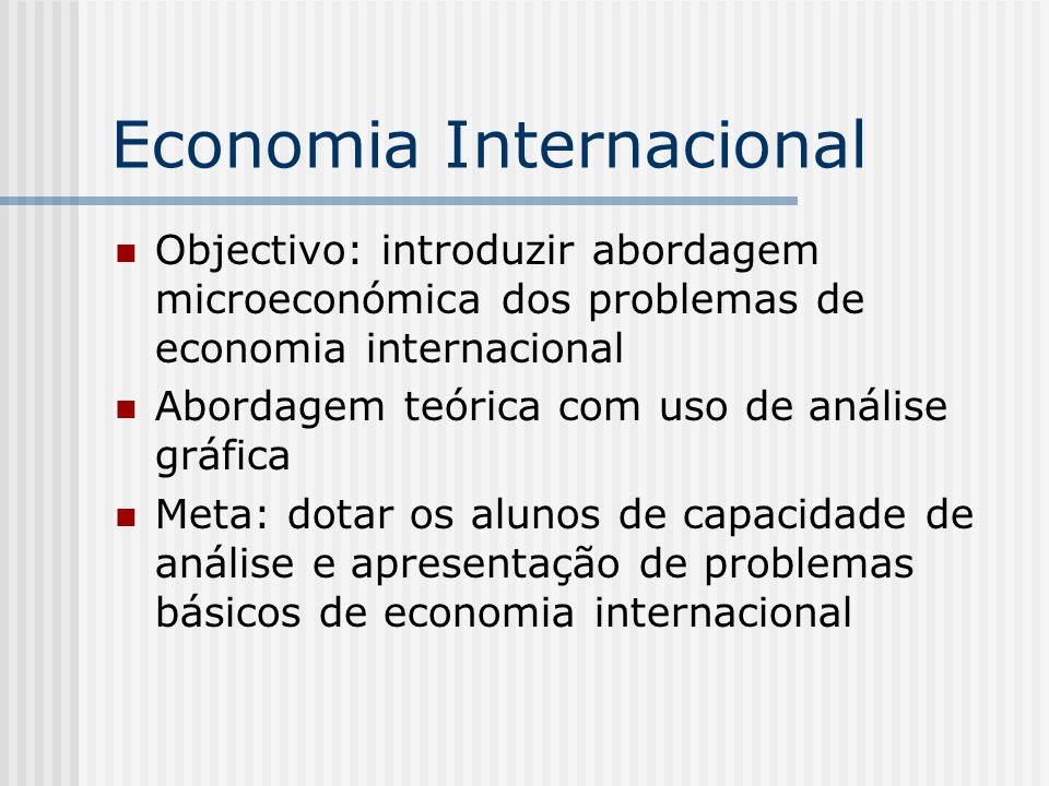 Economia Internacional Objectivo: introduzir abordagem microeconómica dos problemas de economia internacional Abordagem teórica com uso de análise grá