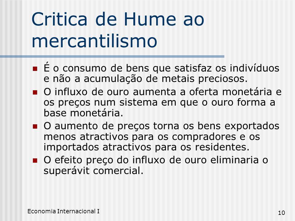 Economia Internacional I 10 Critica de Hume ao mercantilismo É o consumo de bens que satisfaz os indivíduos e não a acumulação de metais preciosos. O