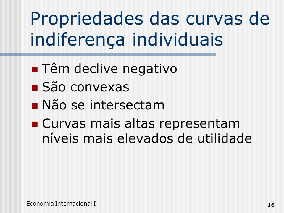 Economia Internacional I 16 Propriedades das curvas de indiferença individuais Têm declive negativo São convexas Não se intersectam Curvas mais altas
