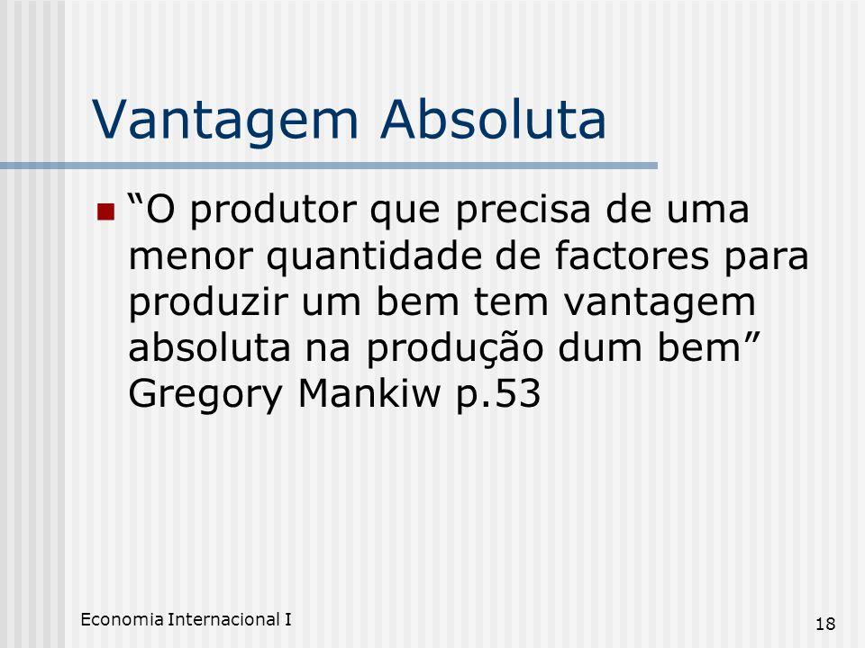 Economia Internacional I 18 Vantagem Absoluta O produtor que precisa de uma menor quantidade de factores para produzir um bem tem vantagem absoluta na