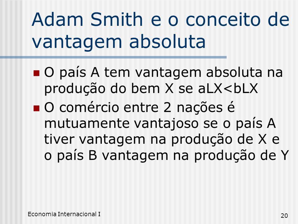 Economia Internacional I 20 Adam Smith e o conceito de vantagem absoluta O país A tem vantagem absoluta na produção do bem X se aLX<bLX O comércio ent