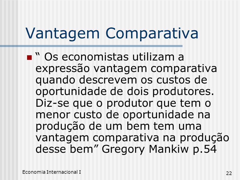 Economia Internacional I 22 Vantagem Comparativa Os economistas utilizam a expressão vantagem comparativa quando descrevem os custos de oportunidade d