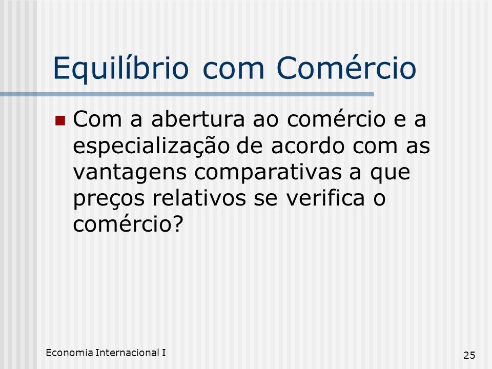 Economia Internacional I 25 Equilíbrio com Comércio Com a abertura ao comércio e a especialização de acordo com as vantagens comparativas a que preços