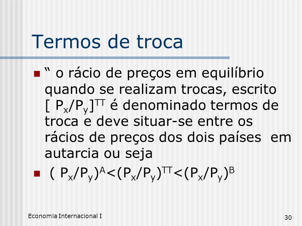 Economia Internacional I 30 Termos de troca o rácio de preços em equilíbrio quando se realizam trocas, escrito [ P x /P y ] TT é denominado termos de