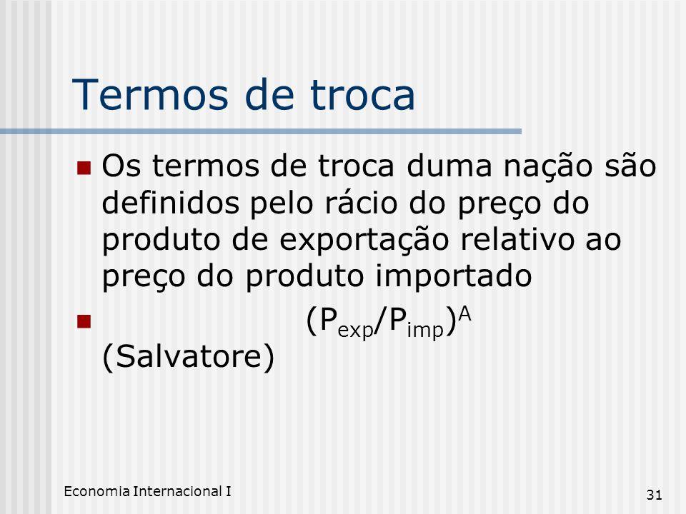 Economia Internacional I 31 Termos de troca Os termos de troca duma nação são definidos pelo rácio do preço do produto de exportação relativo ao preço