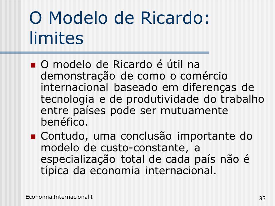 Economia Internacional I 33 O Modelo de Ricardo: limites O modelo de Ricardo é útil na demonstração de como o comércio internacional baseado em difere