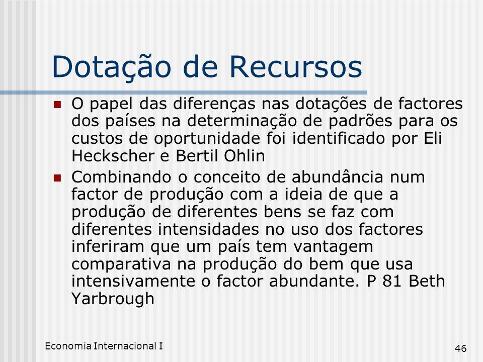 Economia Internacional I 46 Dotação de Recursos O papel das diferenças nas dotações de factores dos países na determinação de padrões para os custos d