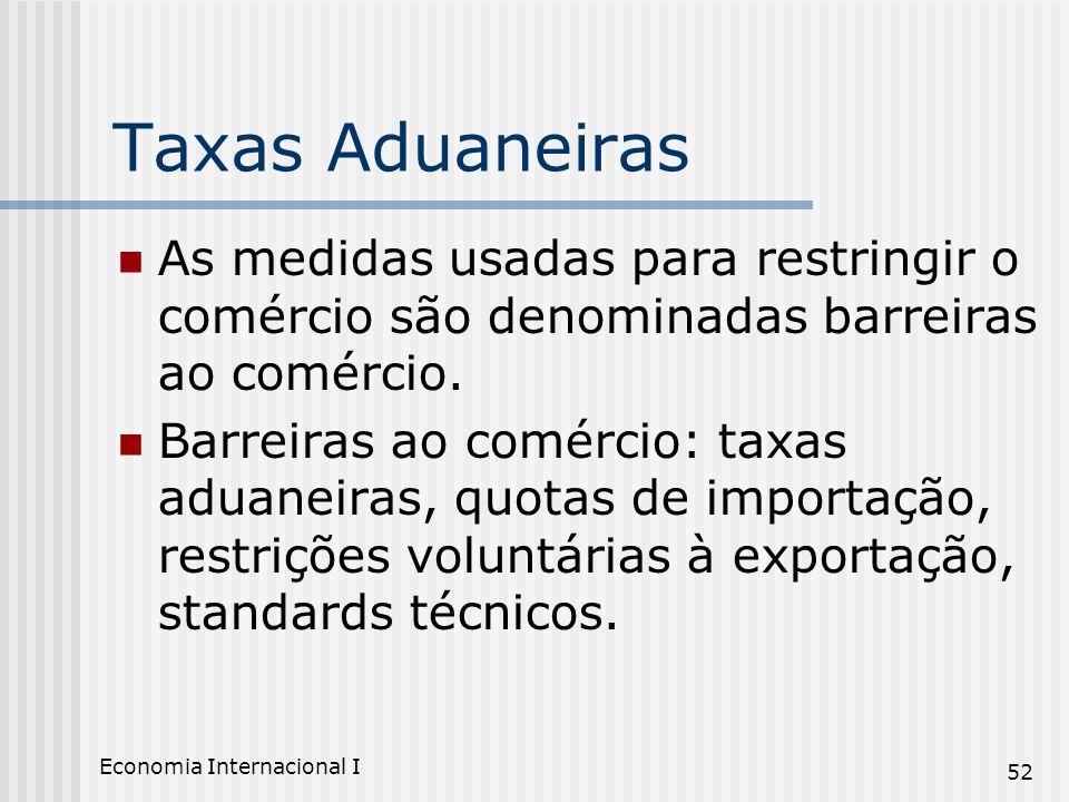 Economia Internacional I 52 Taxas Aduaneiras As medidas usadas para restringir o comércio são denominadas barreiras ao comércio. Barreiras ao comércio