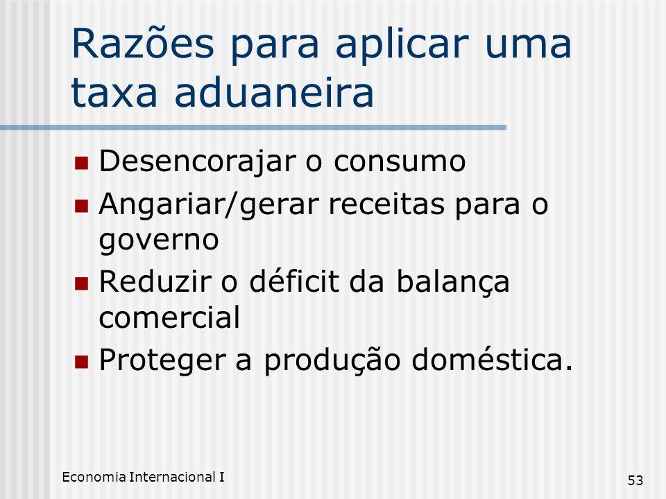 Economia Internacional I 53 Razões para aplicar uma taxa aduaneira Desencorajar o consumo Angariar/gerar receitas para o governo Reduzir o déficit da