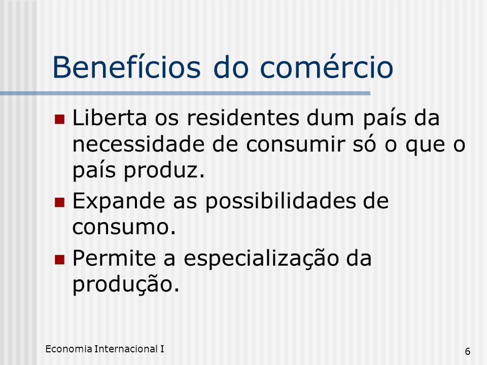 Economia Internacional I 6 Benefícios do comércio Liberta os residentes dum país da necessidade de consumir só o que o país produz. Expande as possibi