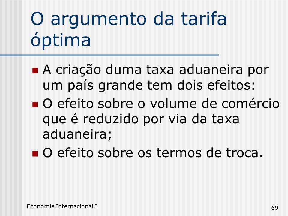 Economia Internacional I 69 O argumento da tarifa óptima A criação duma taxa aduaneira por um país grande tem dois efeitos: O efeito sobre o volume de